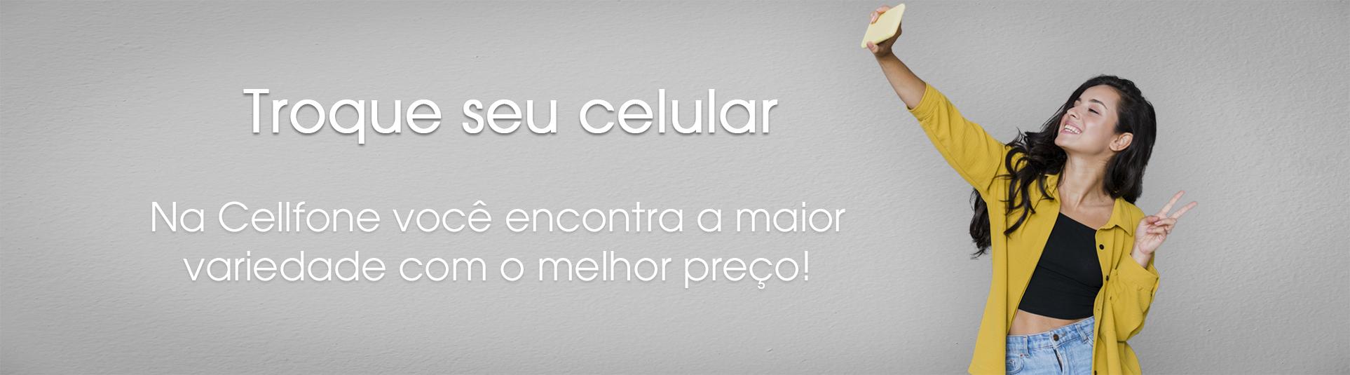 Troque seu celular na Cellfone você encontra a maior variedade pelo menor preço!